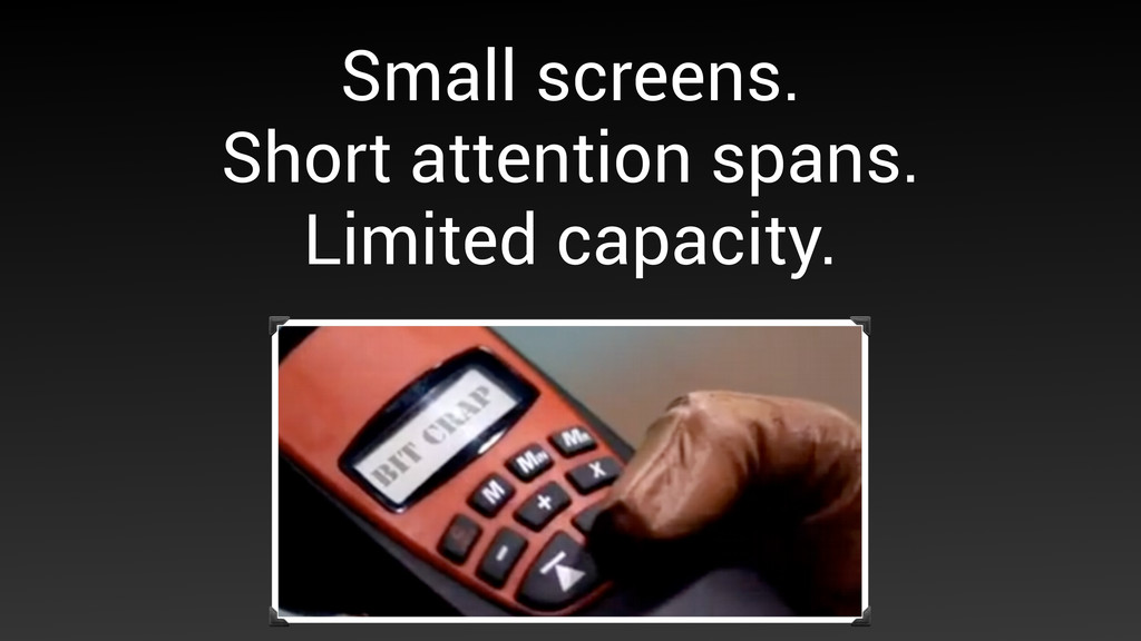 Small screens.  Short attention spans. Limite...