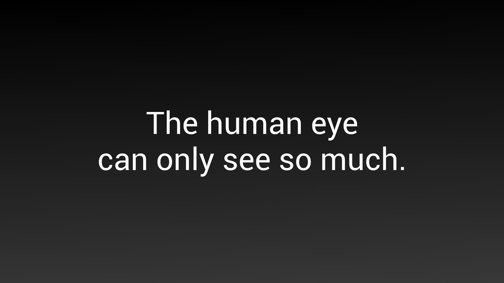 The human eye  can only see so much.