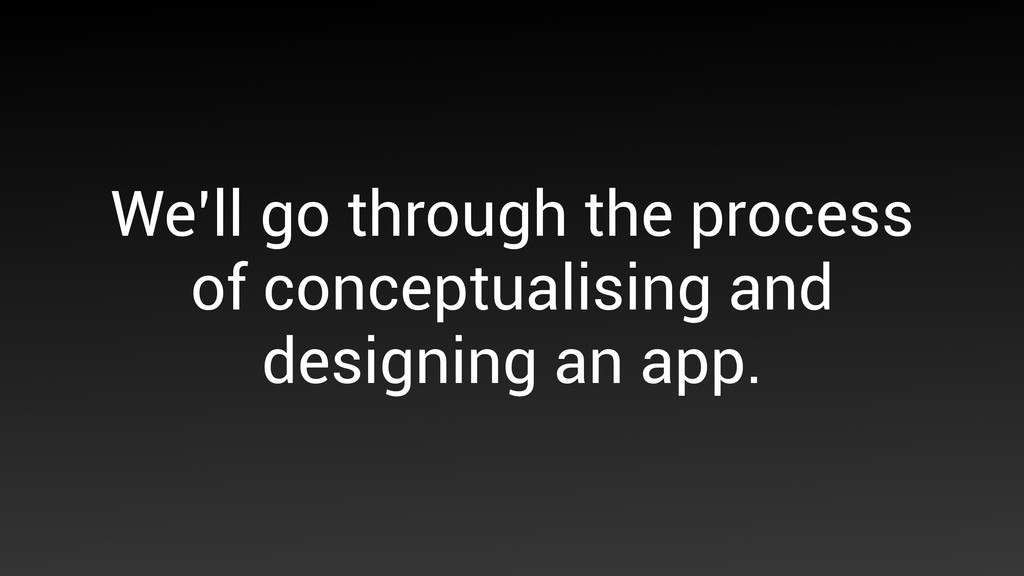 We'll go through the process of conceptualising...