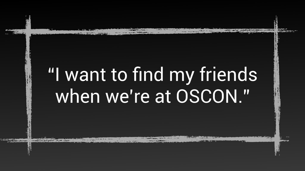 """I want to find my friends when we're at OSCON."""