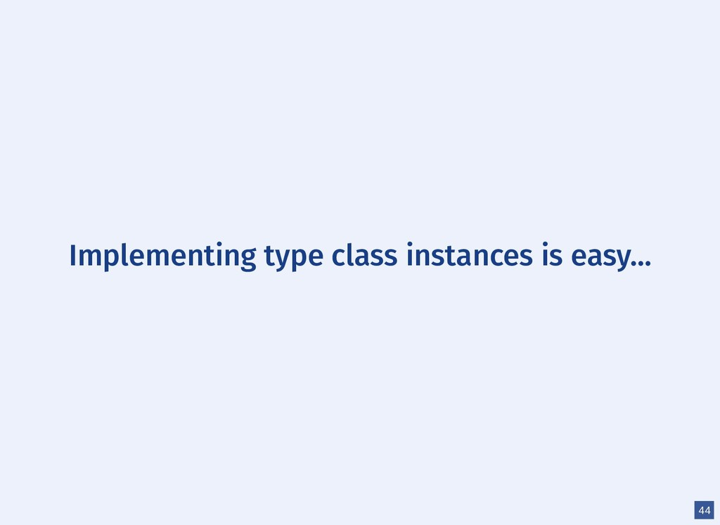 Implementing type class instances is easy... 44