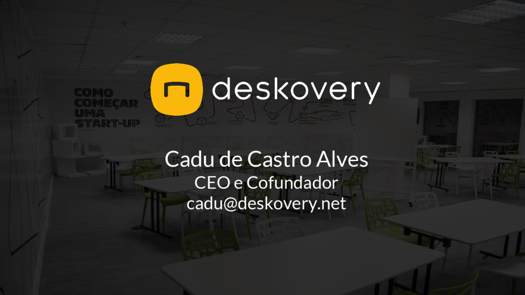 Cadu de Castro Alves CEO e Cofundador cadu@desk...