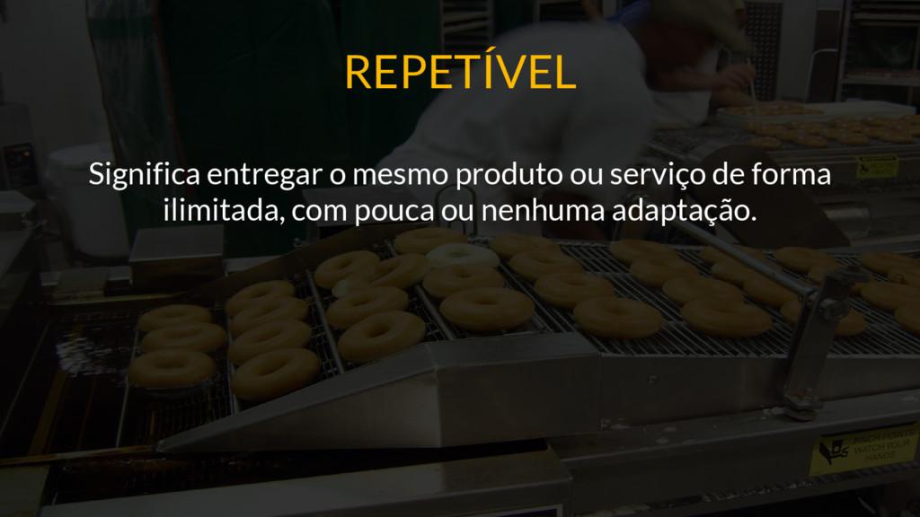 REPETÍVEL Significa entregar o mesmo produto ou...