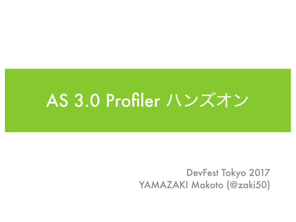 AS 3.0 Profiler ϋϯζΦϯ DevFest Tokyo 2017 YAMAZAK...