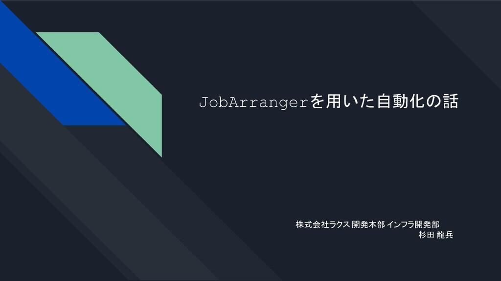 JobArrangerを用いた自動化の話 株式会社ラクス 開発本部 インフラ開発部 杉田 龍兵
