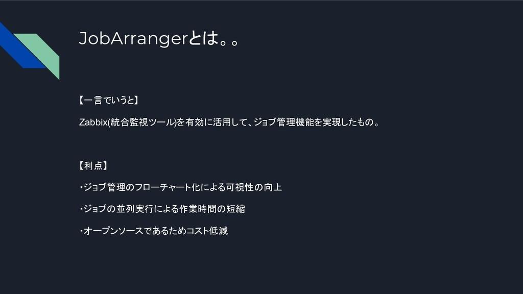 JobArrangerとは。。 【一言でいうと】 Zabbix(統合監視ツール)を有効に活用し...