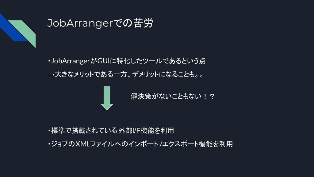 JobArrangerでの苦労 ・JobArrangerがGUIに特化したツールであるという点...