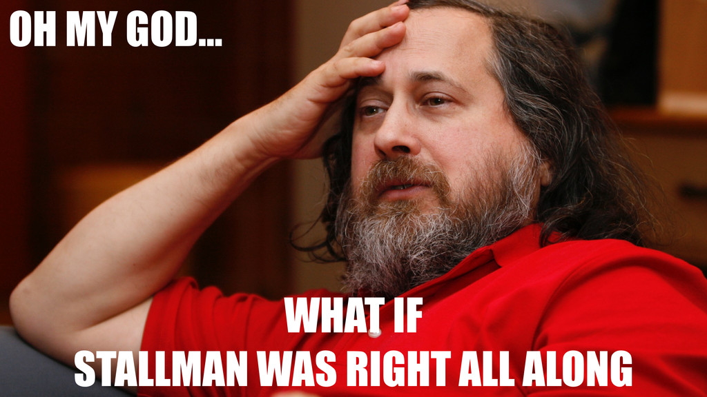 OH MY GOD... WHAT IF STALLMAN WAS RIGHT ALL ALO...