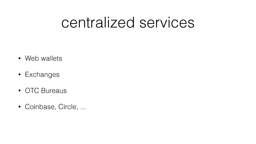 centralized services • Web wallets • Exchanges ...