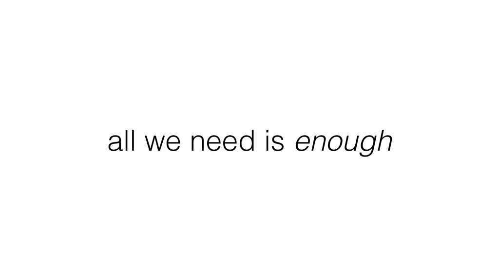 all we need is enough