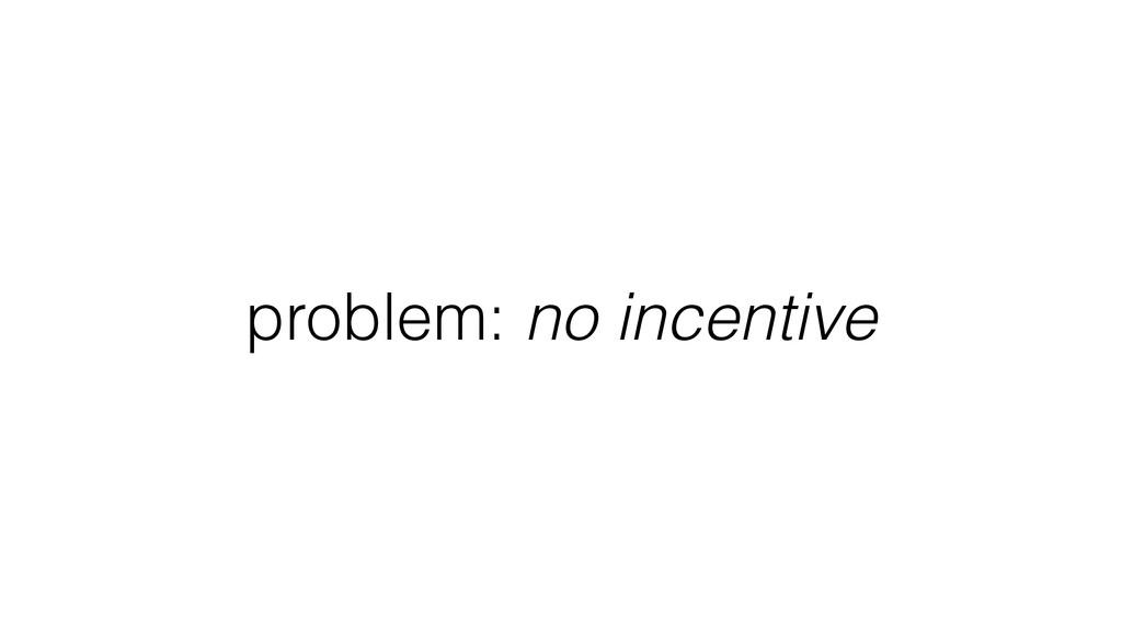 problem: no incentive