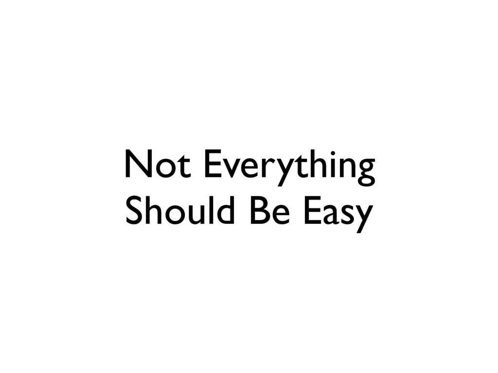 Not Everything Should Be Easy