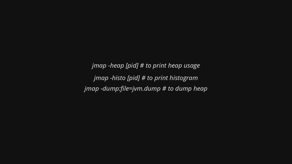 jmap -heap [pid] # to print heap usage jmap -hi...