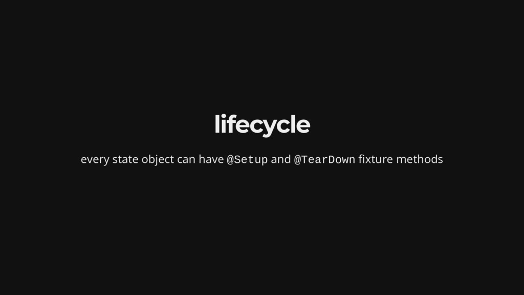 lifecycle every state object can have @Setup an...
