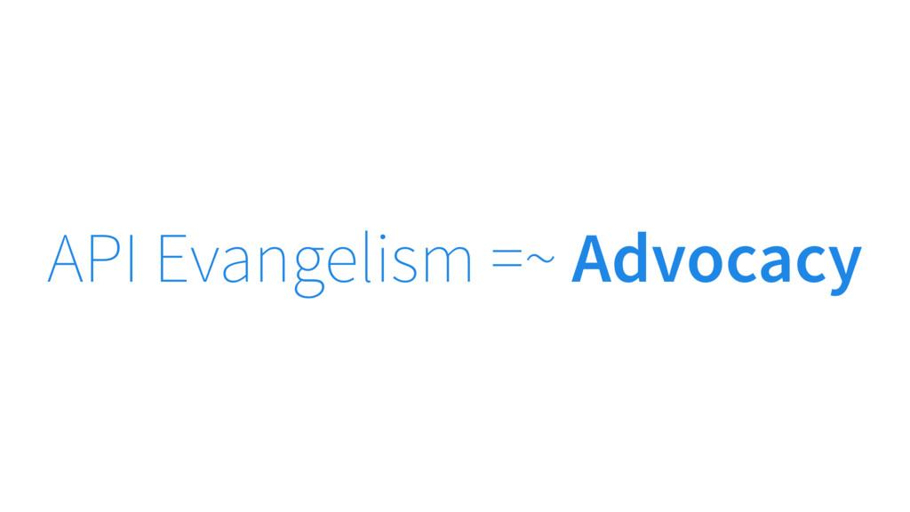 API Evangelism =~ Advocacy