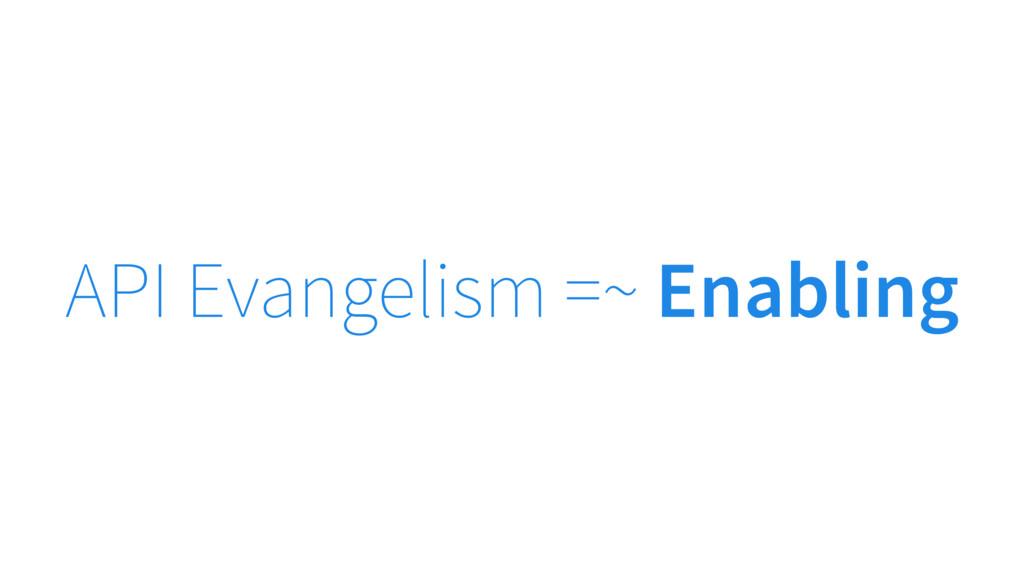 API Evangelism =~ Enabling