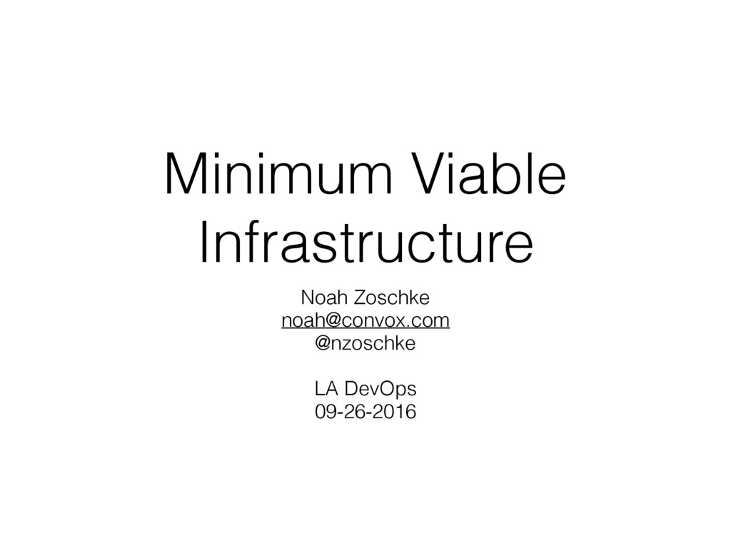 Minimum Viable Infrastructure Noah Zoschke noah...