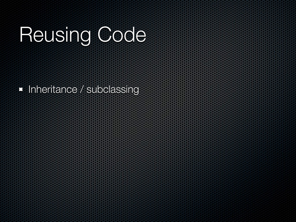 Reusing Code Inheritance / subclassing