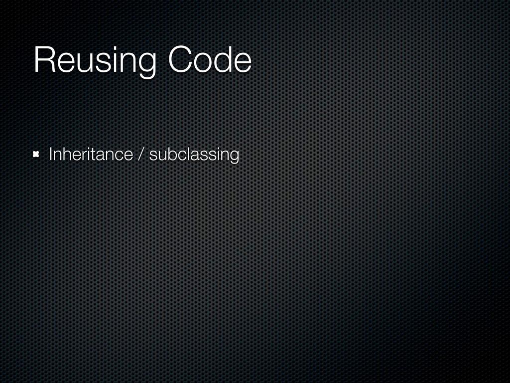 Reusing Code Inheritance / subclassing