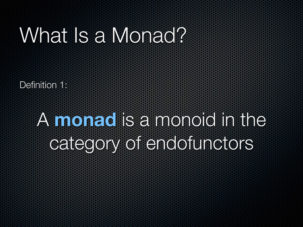 What Is a Monad? Definition 1: A monad is a mono...
