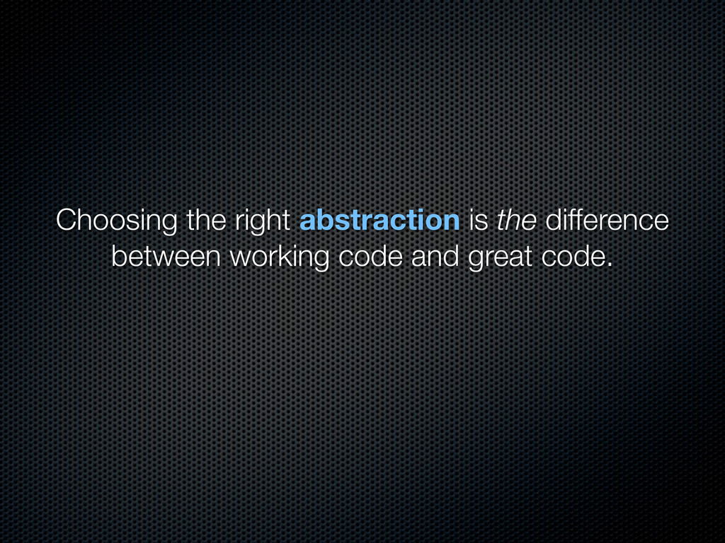 Choosing the right abstraction is the differenc...