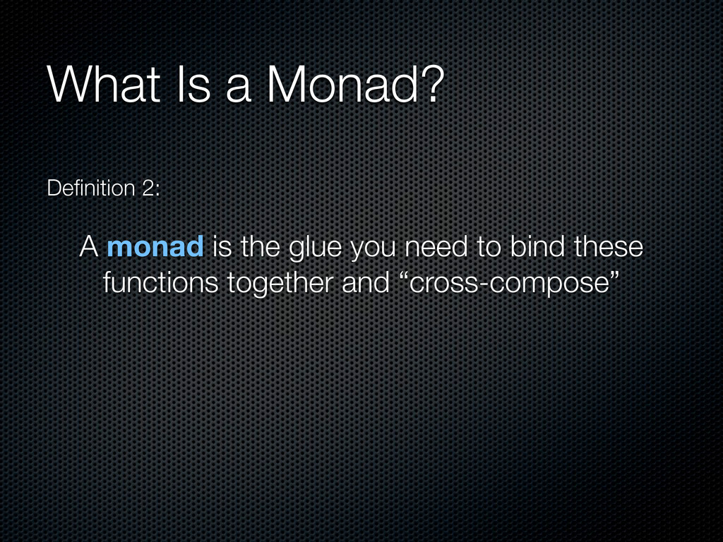 What Is a Monad? Definition 2: A monad is the gl...