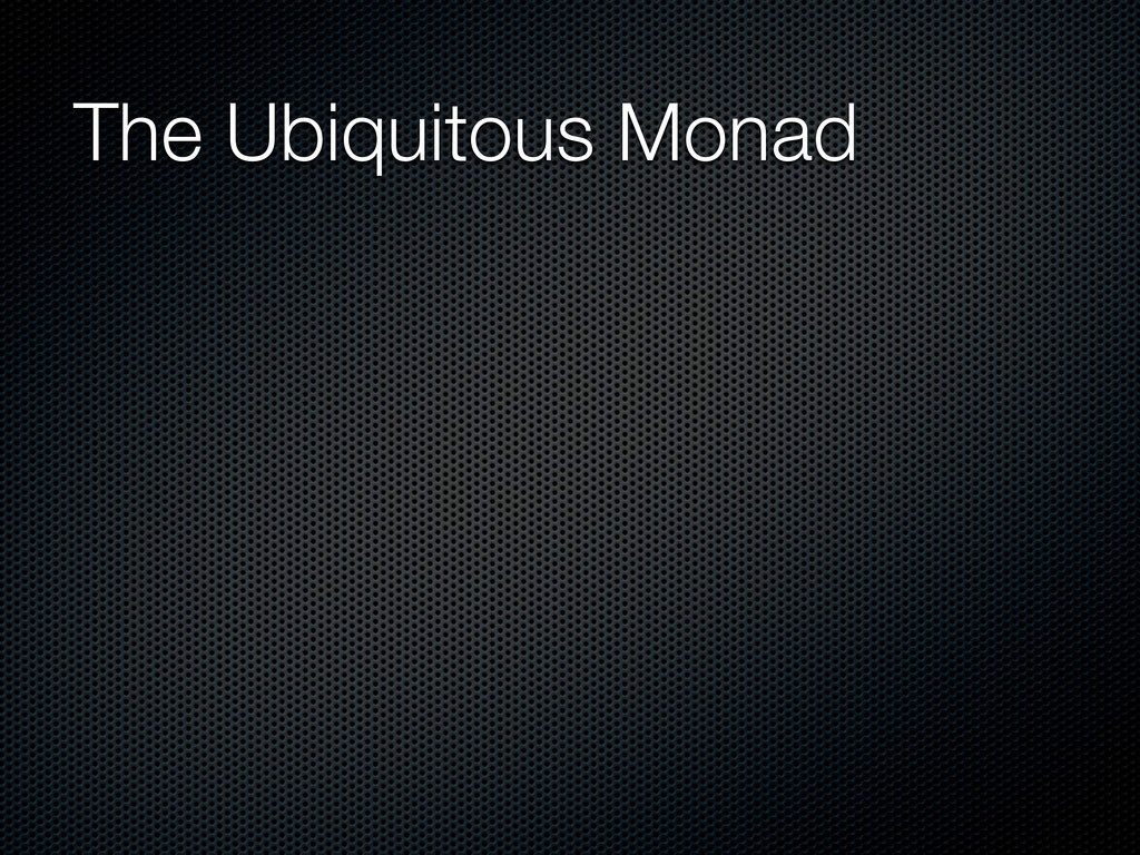 The Ubiquitous Monad