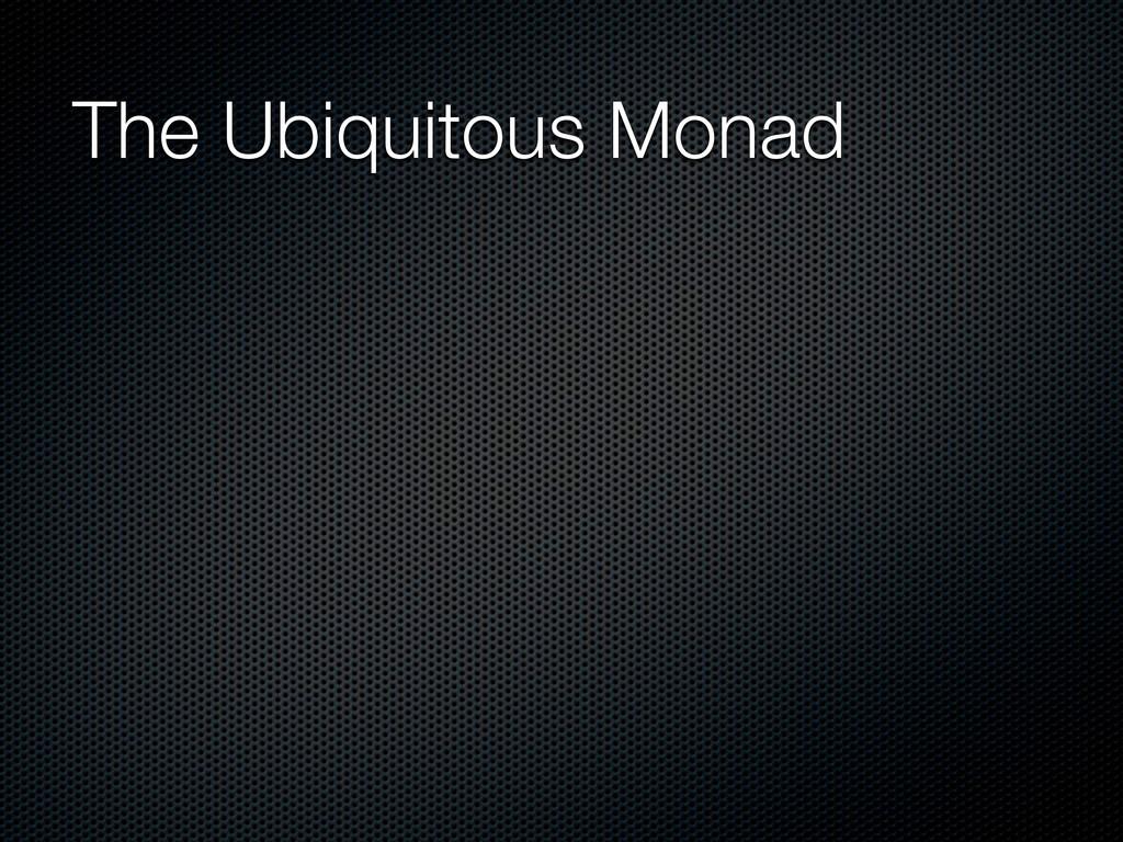 The Ubiquitous Monad
