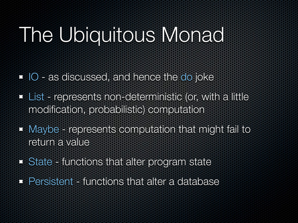 The Ubiquitous Monad IO - as discussed, and hen...