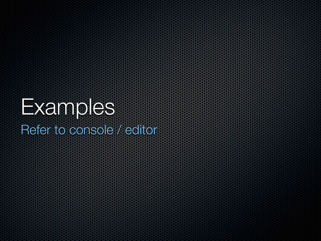 Examples Refer to console / editor