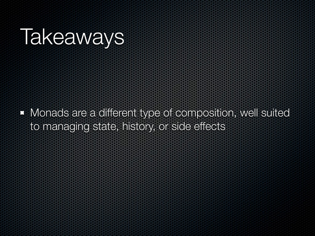 Takeaways Monads are a different type of compos...