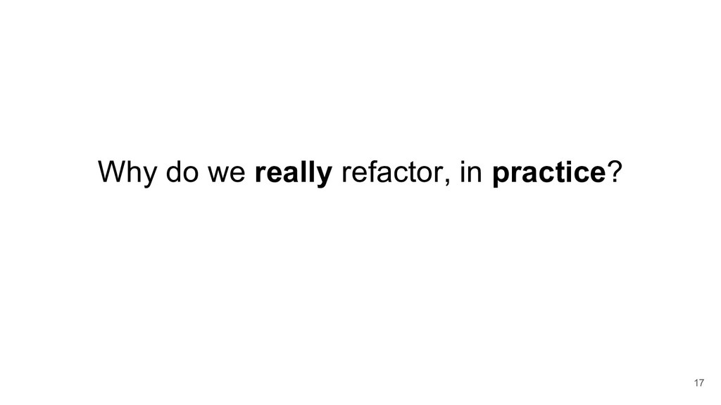 Why do we really refactor, in practice? 17