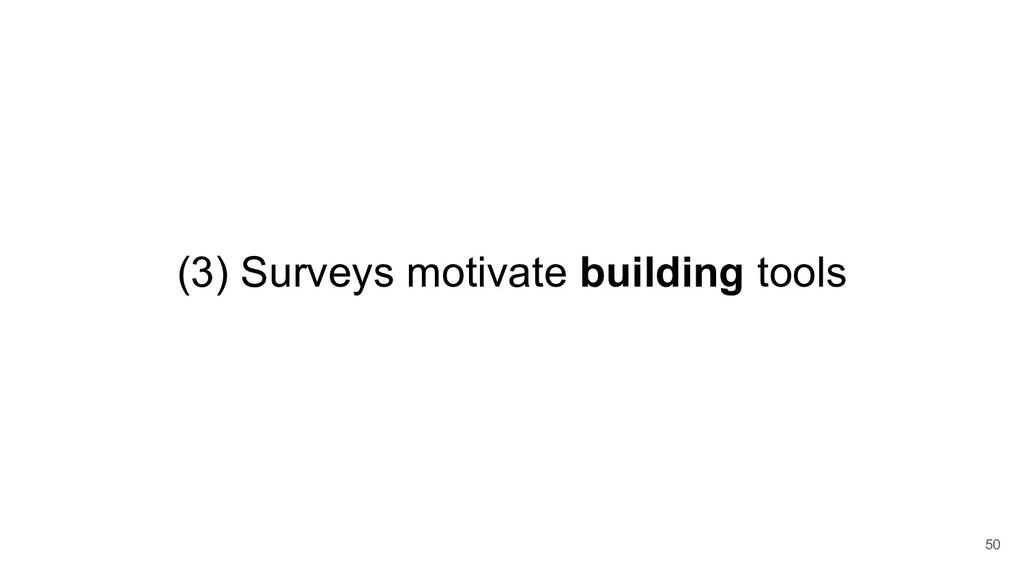 (3) Surveys motivate building tools 50