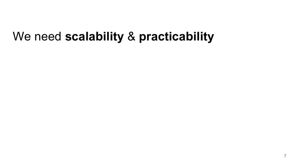We need scalability & practicability 7