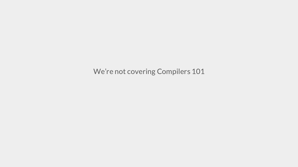 We're not covering Compilers 101