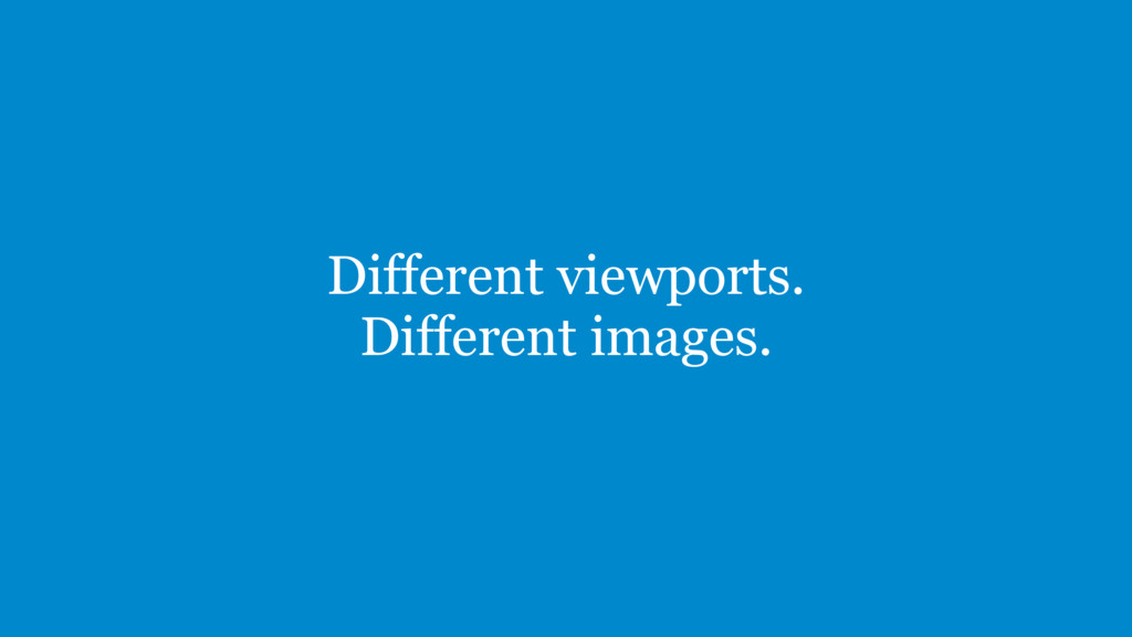 Different viewports. Different images.