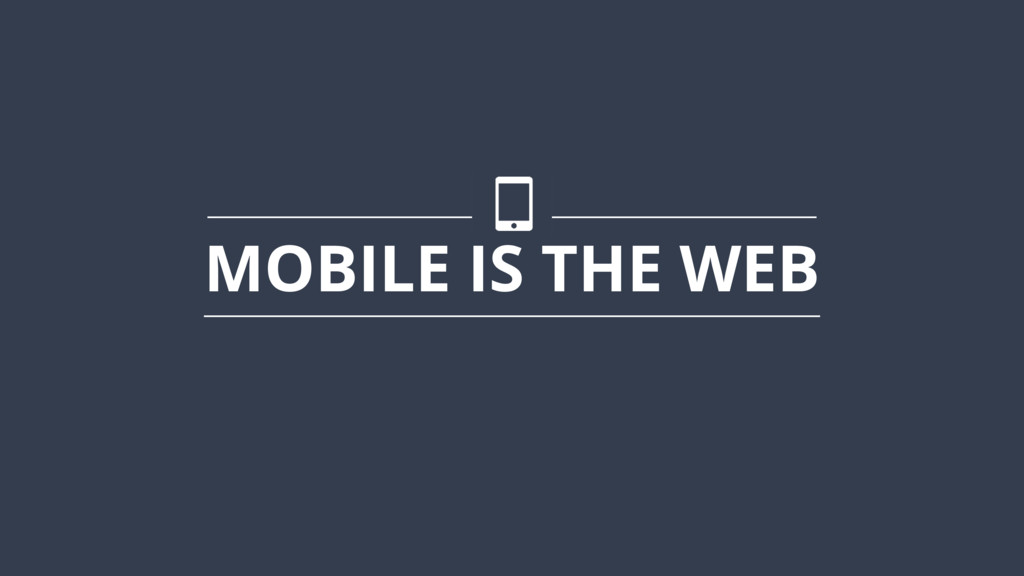 MOBILE IS THE WEB