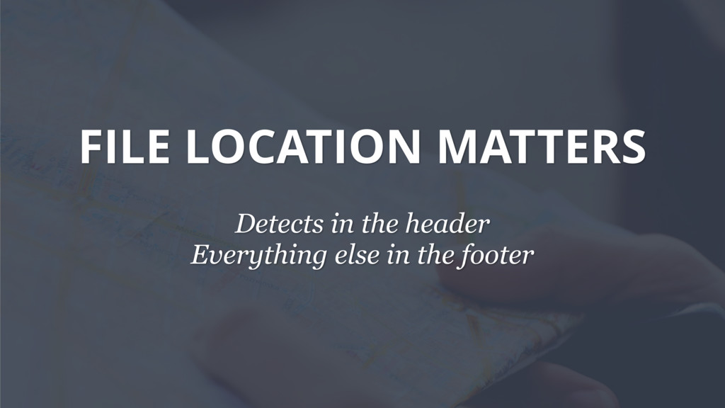 FILE LOCATION MATTERS Detects in the header Eve...