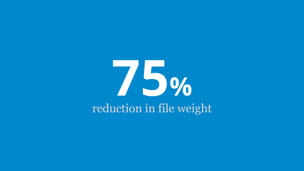 75% reduction in file weight