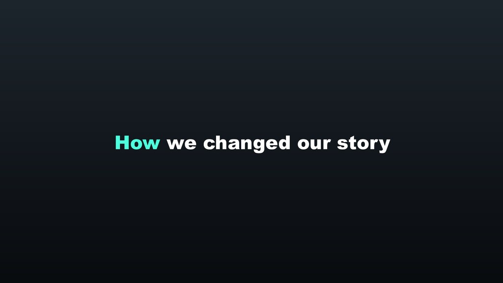 How we changed our story