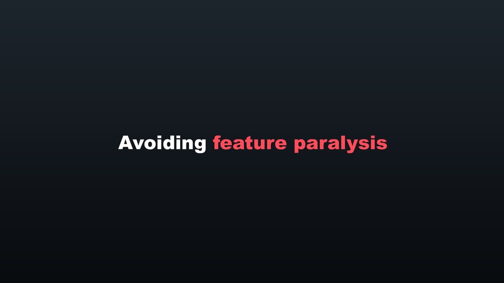 Avoiding feature paralysis