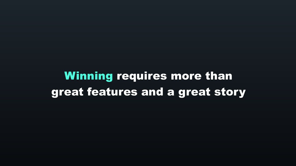 Winning requires more than great features and a...