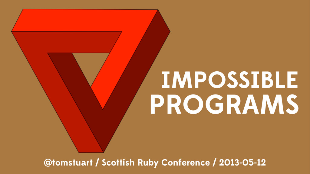 IMPOSSIBLE PROGRAMS @tomstuart / Scottish Ruby ...