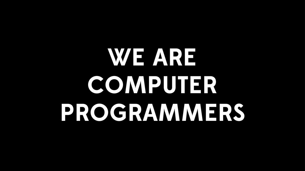 WE ARE COMPUTER PROGRAMMERS