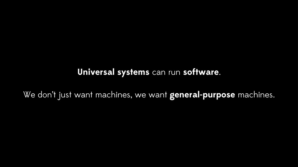 Universal systems can run software. We don't ju...
