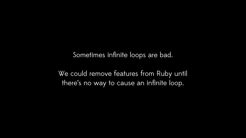 Sometimes infinite loops are bad. We could remov...