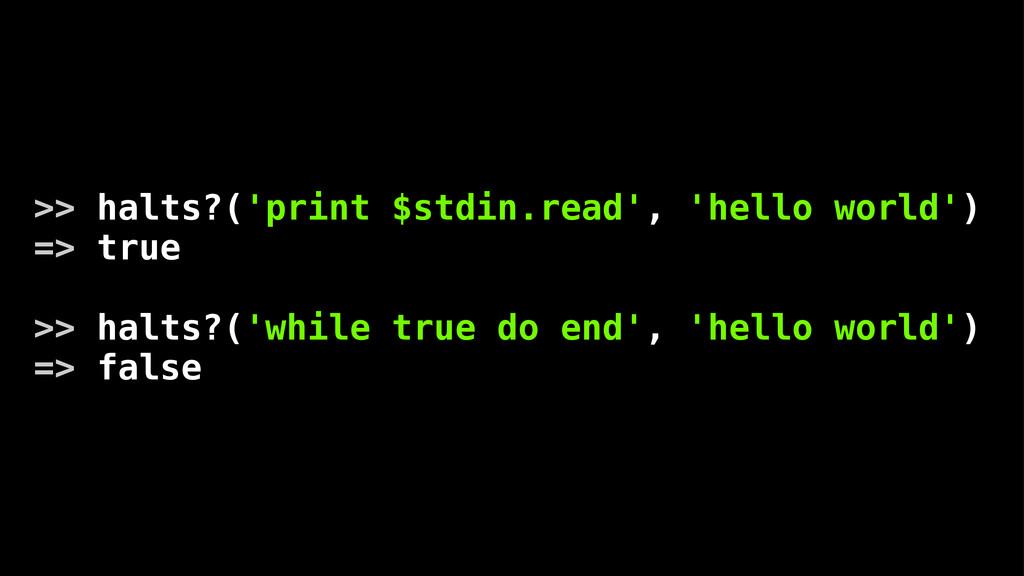 >> halts?('print $stdin.read', 'hello world') =...