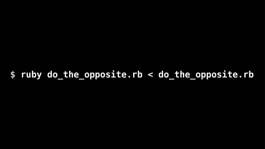 $ ruby do_the_opposite.rb < do_the_opposite.rb