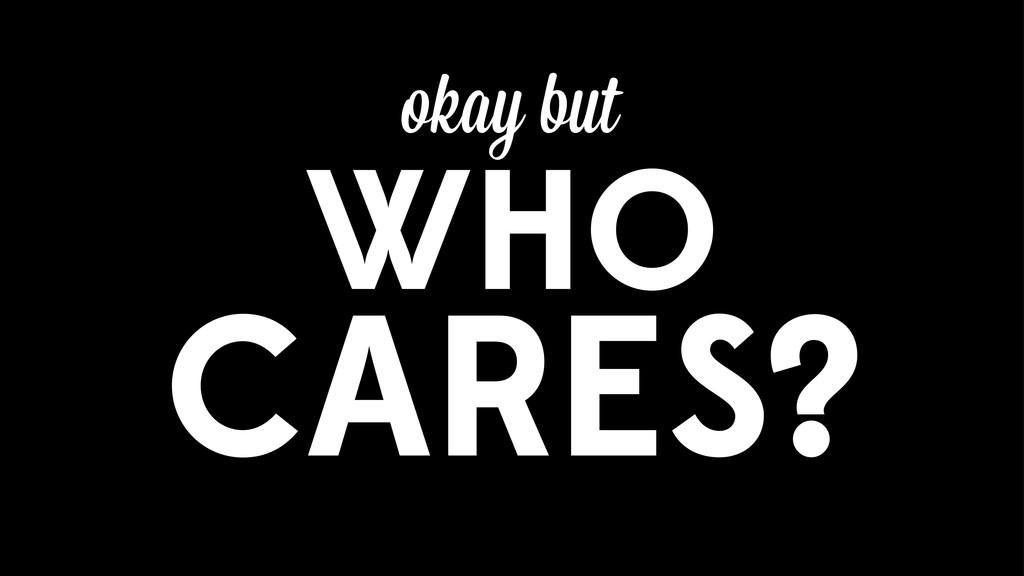 WHO CARES? okay but