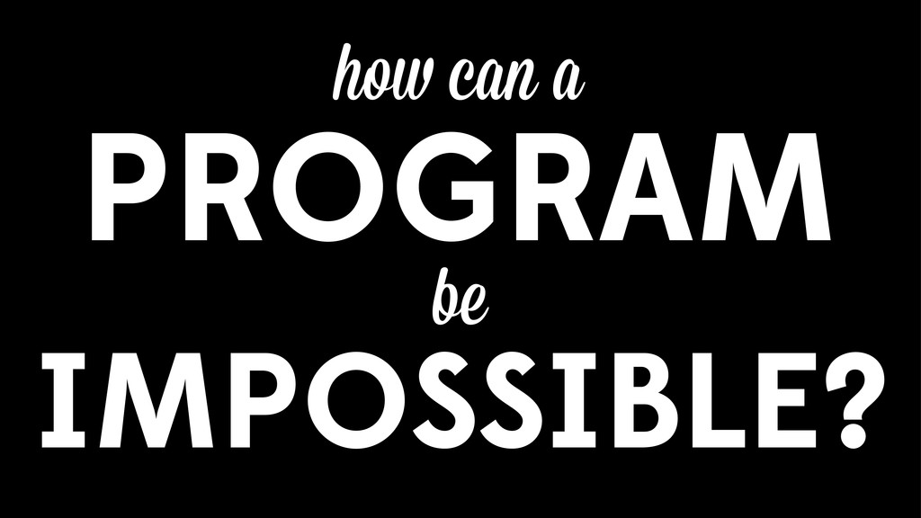 ho can a PROGRAM be IMPOSSIBLE?